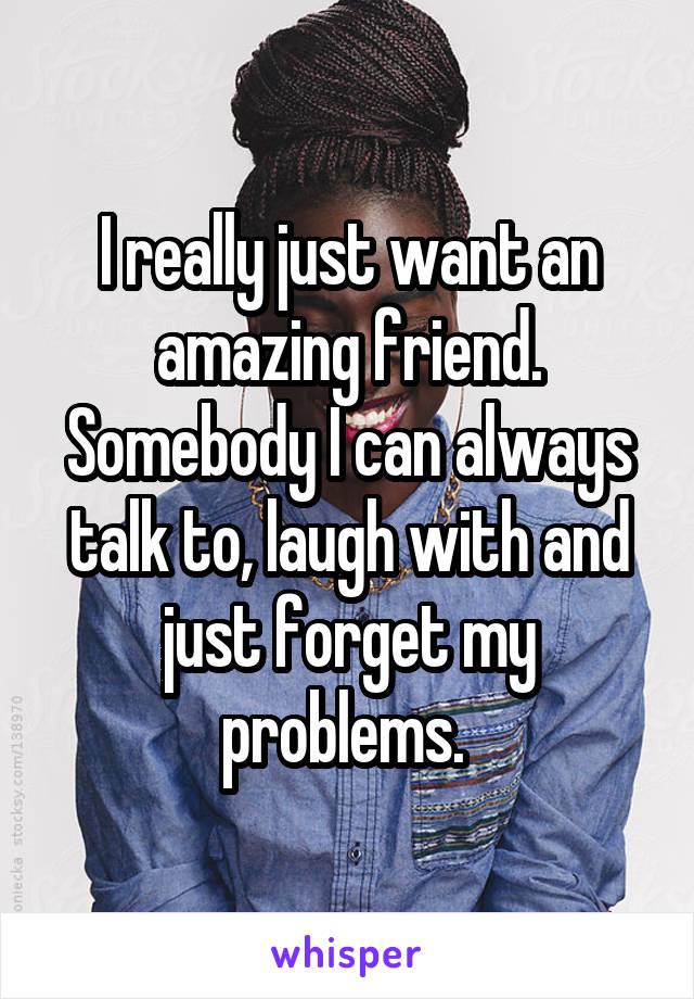 I really just want an amazing friend. Somebody I can always talk to, laugh with and just forget my problems.