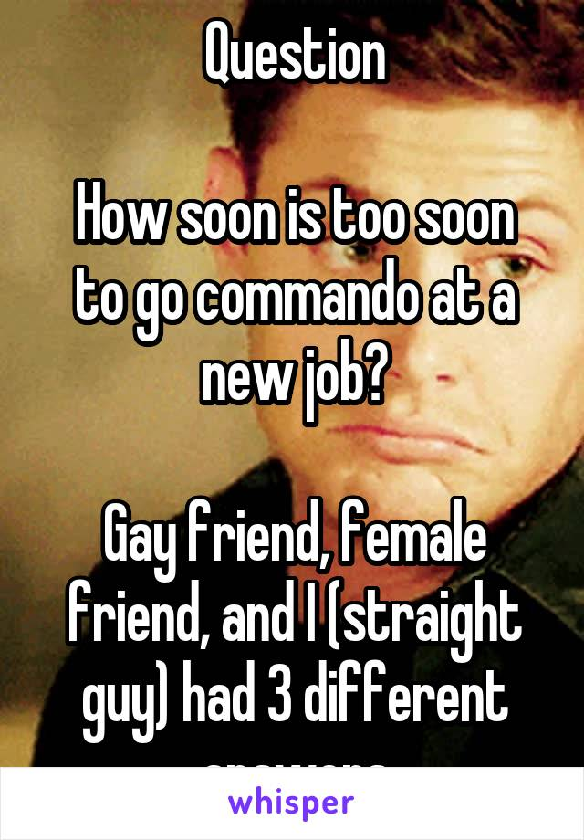 Question  How soon is too soon to go commando at a new job?  Gay friend, female friend, and I (straight guy) had 3 different answers