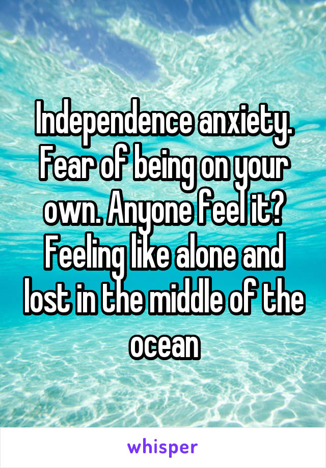 Independence anxiety. Fear of being on your own. Anyone feel it? Feeling like alone and lost in the middle of the ocean