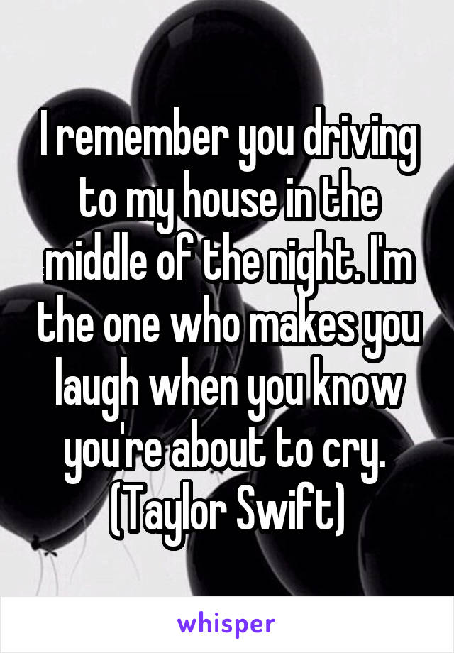 I remember you driving to my house in the middle of the night. I'm the one who makes you laugh when you know you're about to cry.  (Taylor Swift)