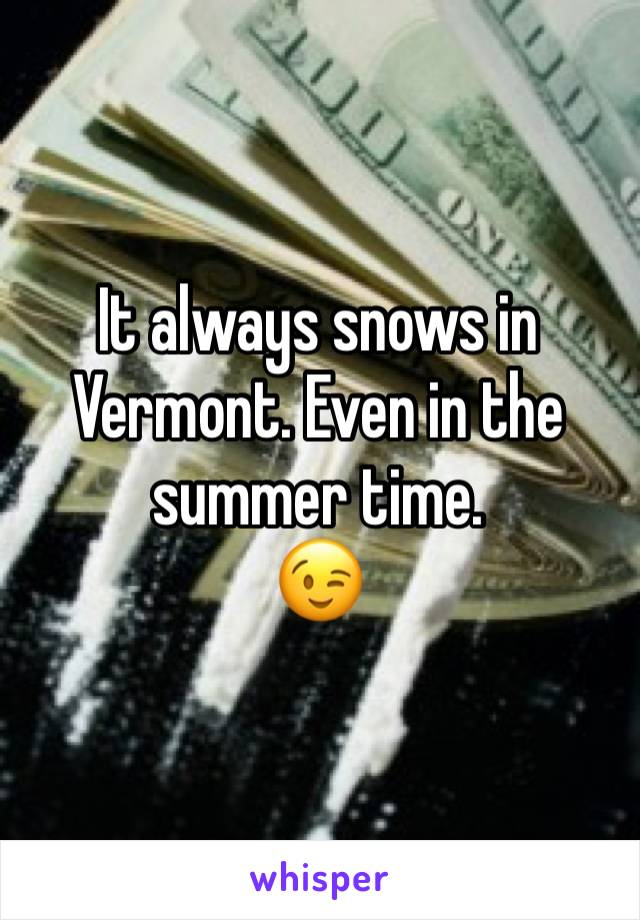 It always snows in Vermont. Even in the summer time.  😉