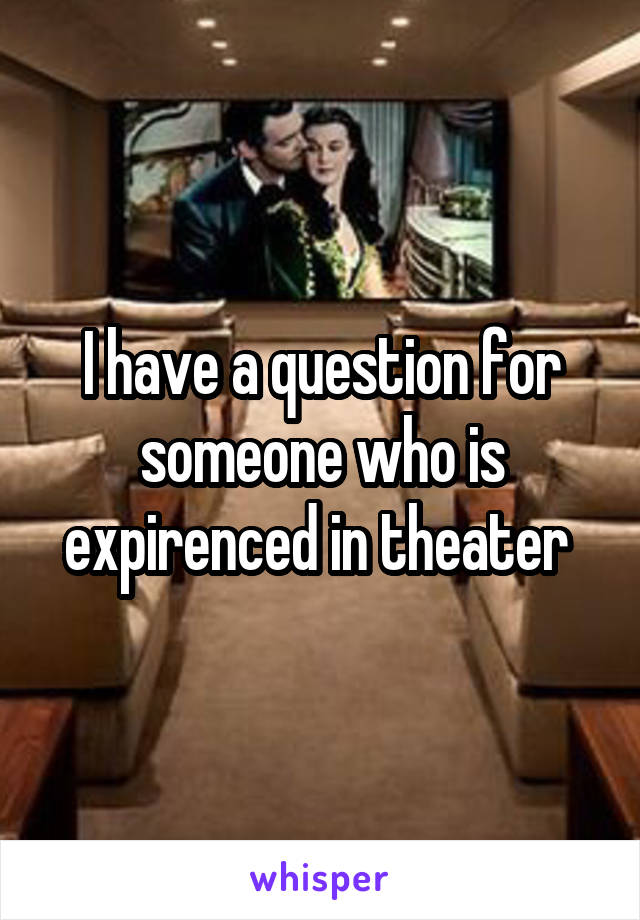 I have a question for someone who is expirenced in theater
