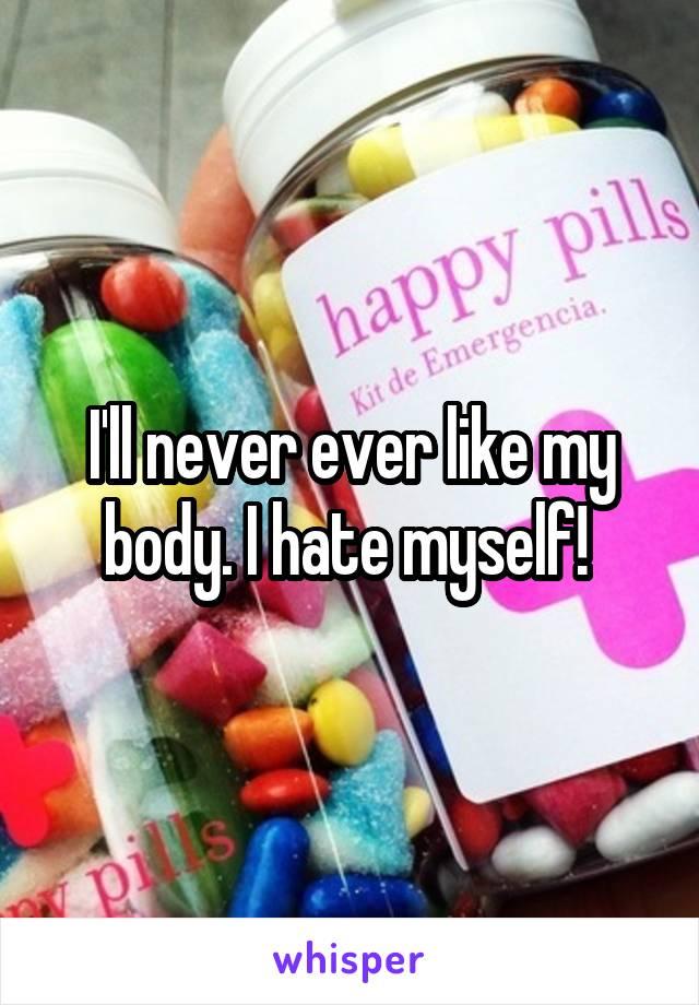 I'll never ever like my body. I hate myself!