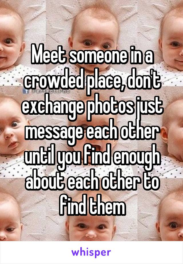 Meet someone in a crowded place, don't exchange photos just message each other until you find enough about each other to find them