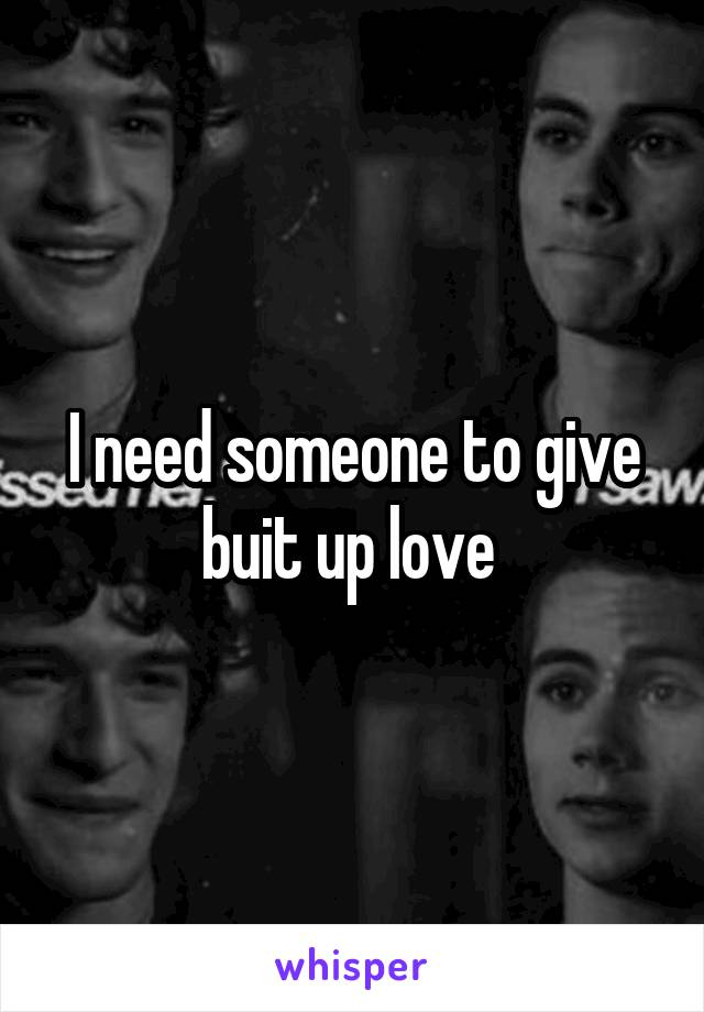 I need someone to give buit up love