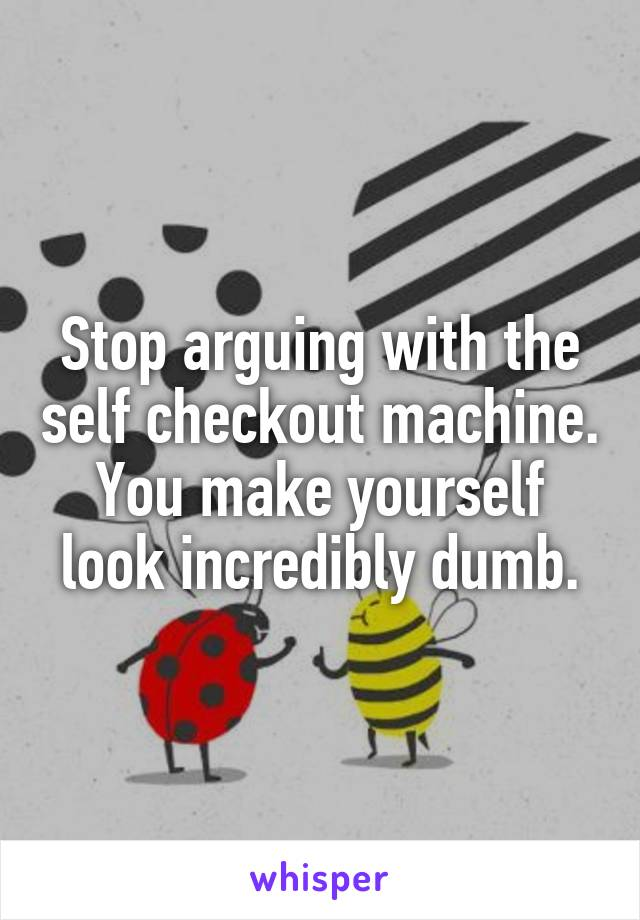 Stop arguing with the self checkout machine. You make yourself look incredibly dumb.