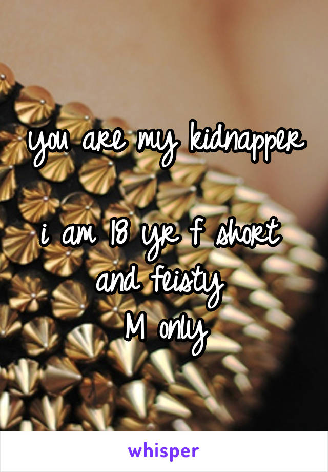 you are my kidnapper  i am 18 yr f short  and feisty  M only