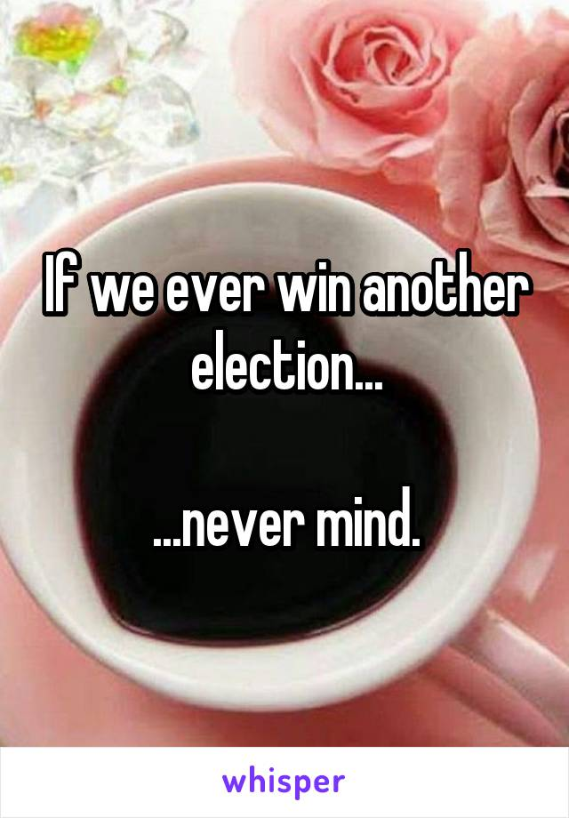 If we ever win another election...  ...never mind.