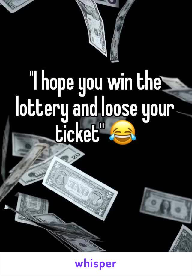 """""""I hope you win the lottery and loose your ticket"""" 😂"""