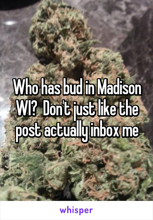 Who has bud in Madison WI?  Don't just like the post actually inbox me