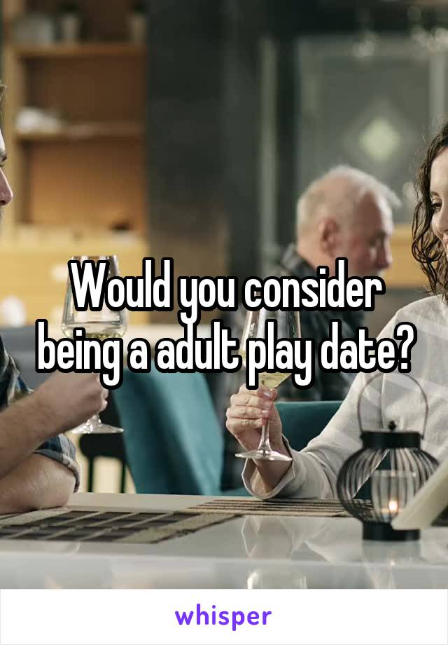 Would you consider being a adult play date?