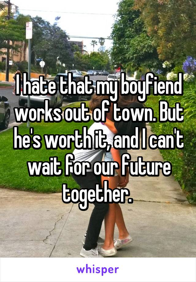 I hate that my boyfiend works out of town. But he's worth it, and I can't wait for our future together.