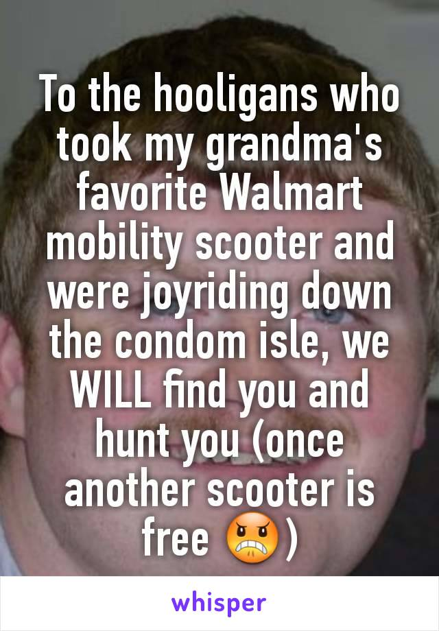 To the hooligans who took my grandma's favorite Walmart mobility scooter and were joyriding down the condom isle, we WILL find you and hunt you (once another scooter is free 😠)