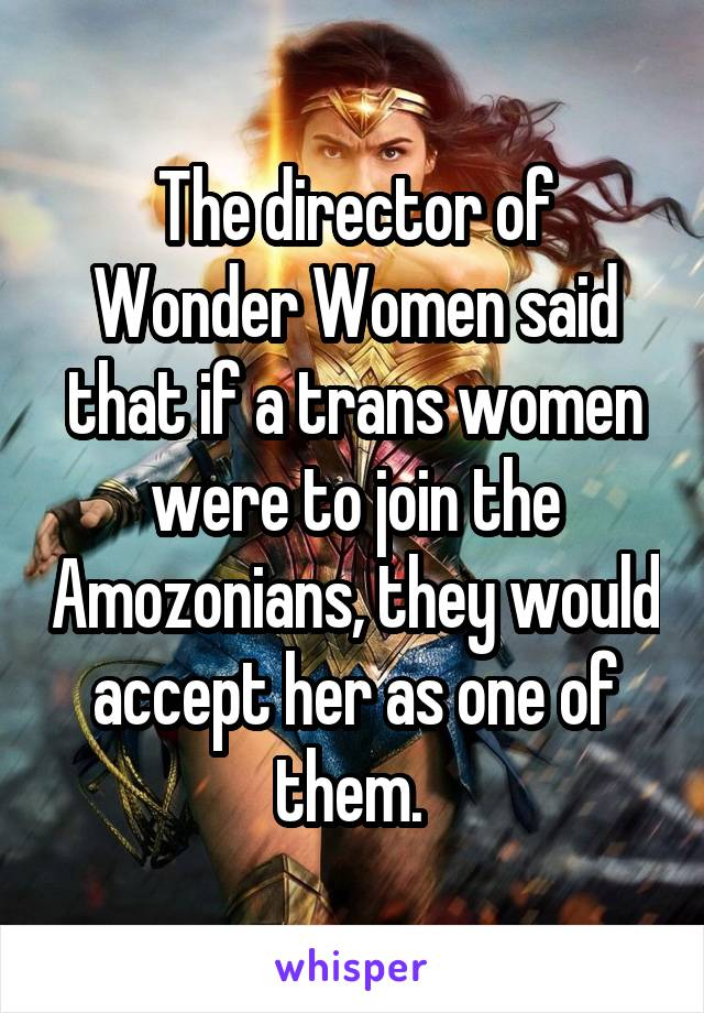 The director of Wonder Women said that if a trans women were to join the Amozonians, they would accept her as one of them.