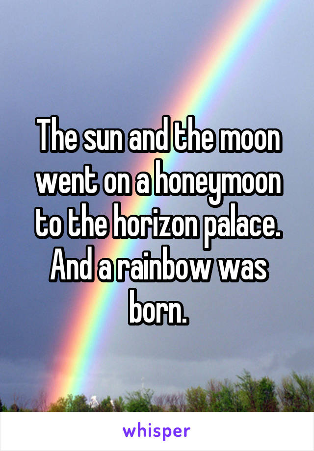 The sun and the moon went on a honeymoon to the horizon palace. And a rainbow was born.