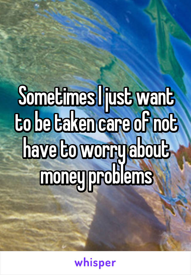 Sometimes I just want to be taken care of not have to worry about money problems