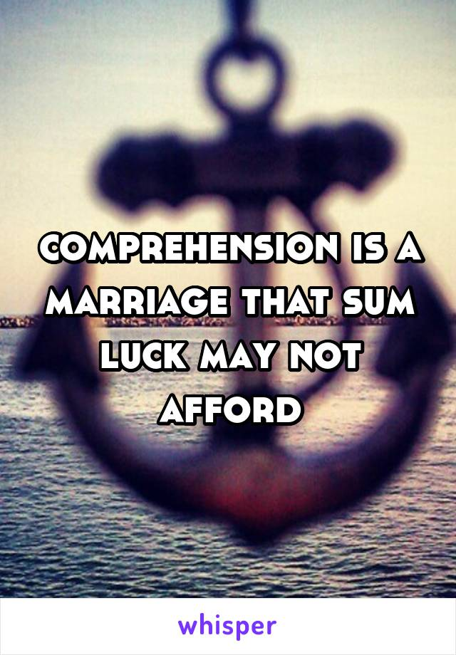 comprehension is a marriage that sum luck may not afford