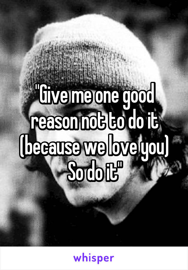 """""""Give me one good reason not to do it (because we love you) So do it"""""""