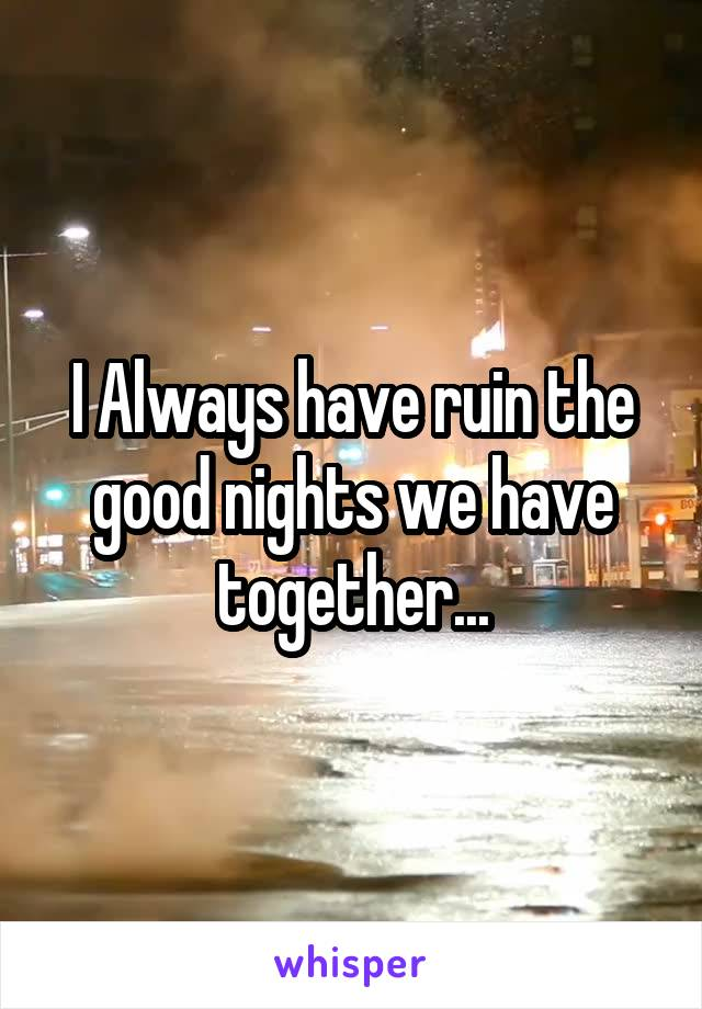 I Always have ruin the good nights we have together...