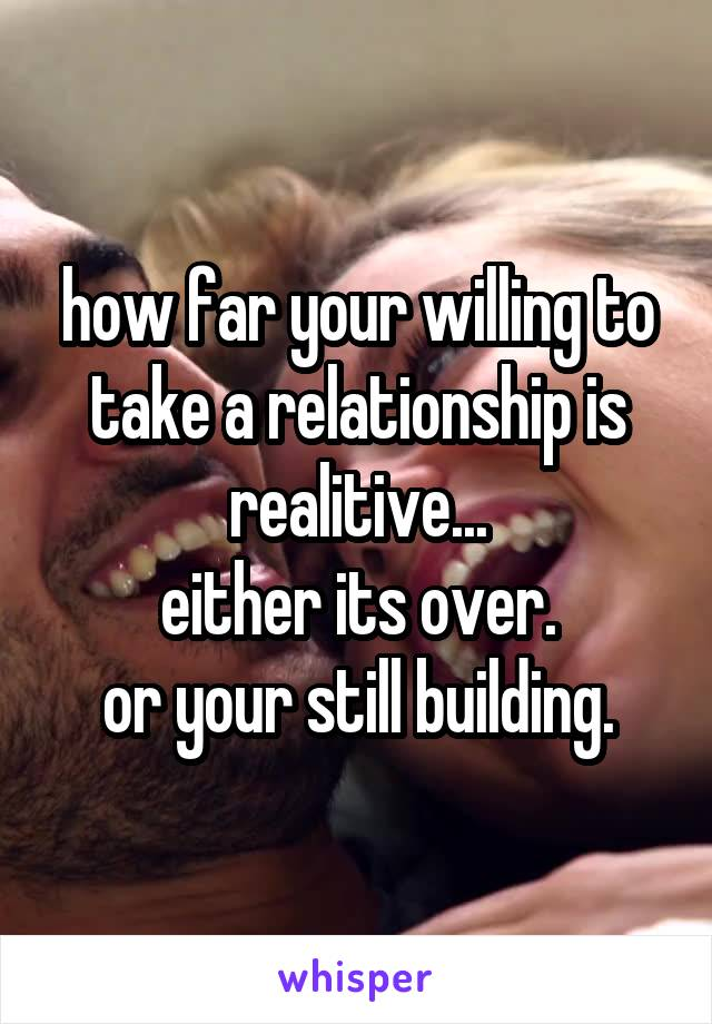 how far your willing to take a relationship is realitive... either its over. or your still building.
