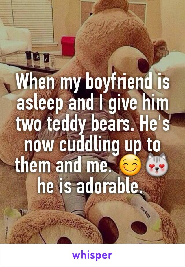When my boyfriend is asleep and I give him two teddy bears. He's now cuddling up to them and me. 😊😻 he is adorable.