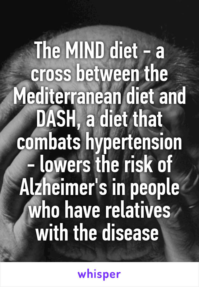 The MIND diet - a cross between the Mediterranean diet and DASH, a diet that combats hypertension - lowers the risk of Alzheimer's in people who have relatives with the disease