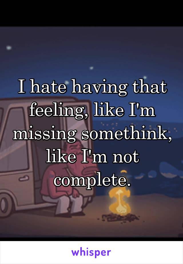 I hate having that feeling, like I'm missing somethink, like I'm not complete.