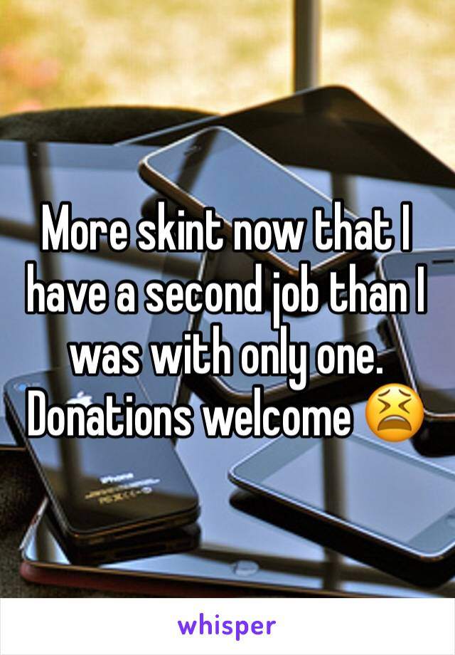 More skint now that I have a second job than I was with only one. Donations welcome 😫