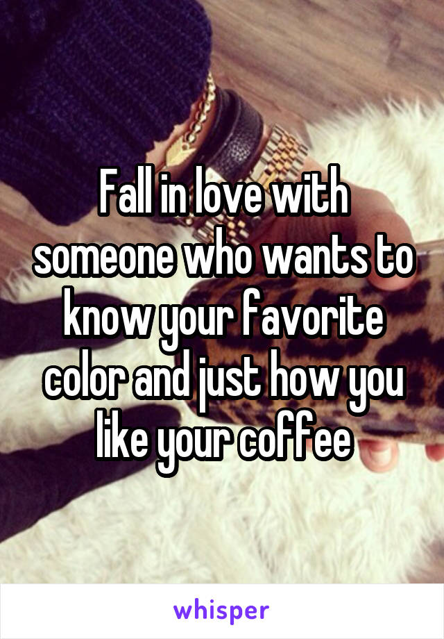 Fall in love with someone who wants to know your favorite color and just how you like your coffee