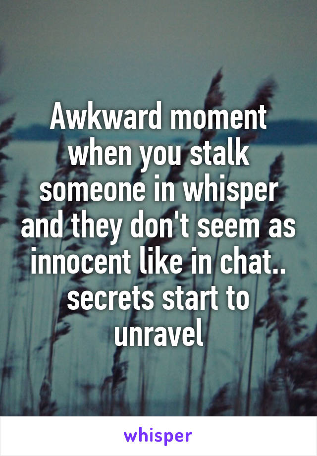 Awkward moment when you stalk someone in whisper and they don't seem as innocent like in chat.. secrets start to unravel