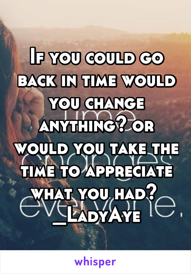 If you could go back in time would you change anything? or would you take the time to appreciate what you had?  _LadyAye