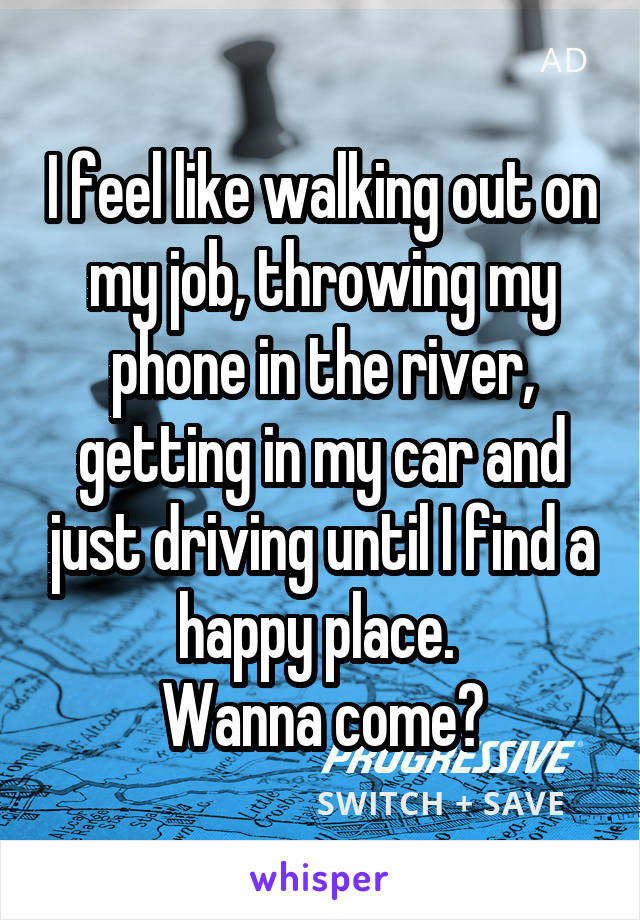 I feel like walking out on my job, throwing my phone in the river, getting in my car and just driving until I find a happy place.  Wanna come?