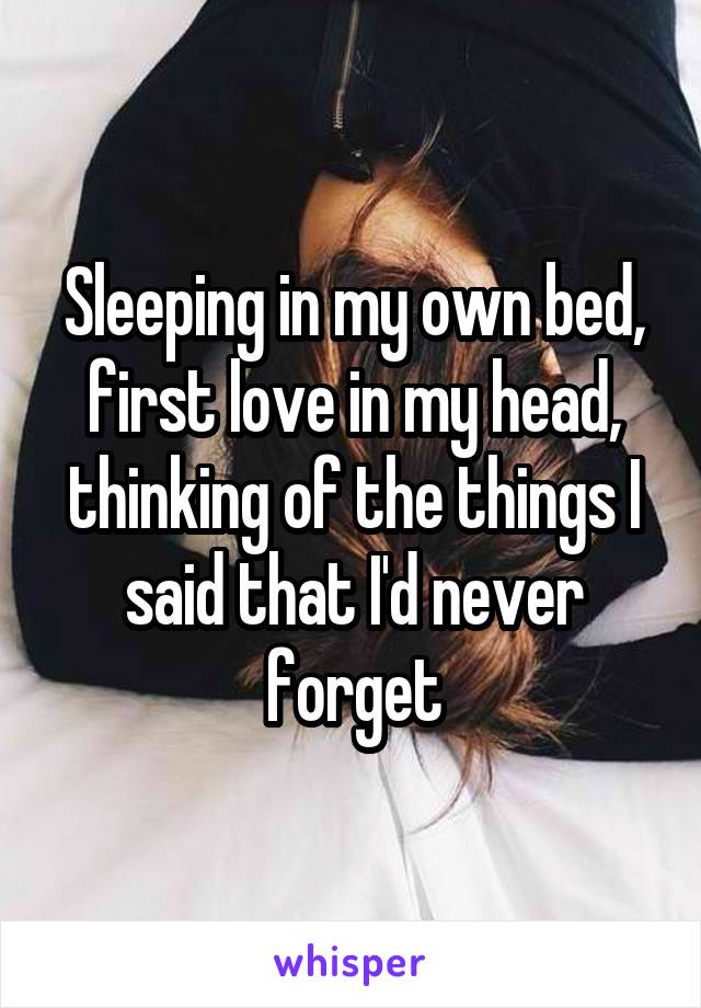 Sleeping in my own bed, first love in my head, thinking of the things I said that I'd never forget