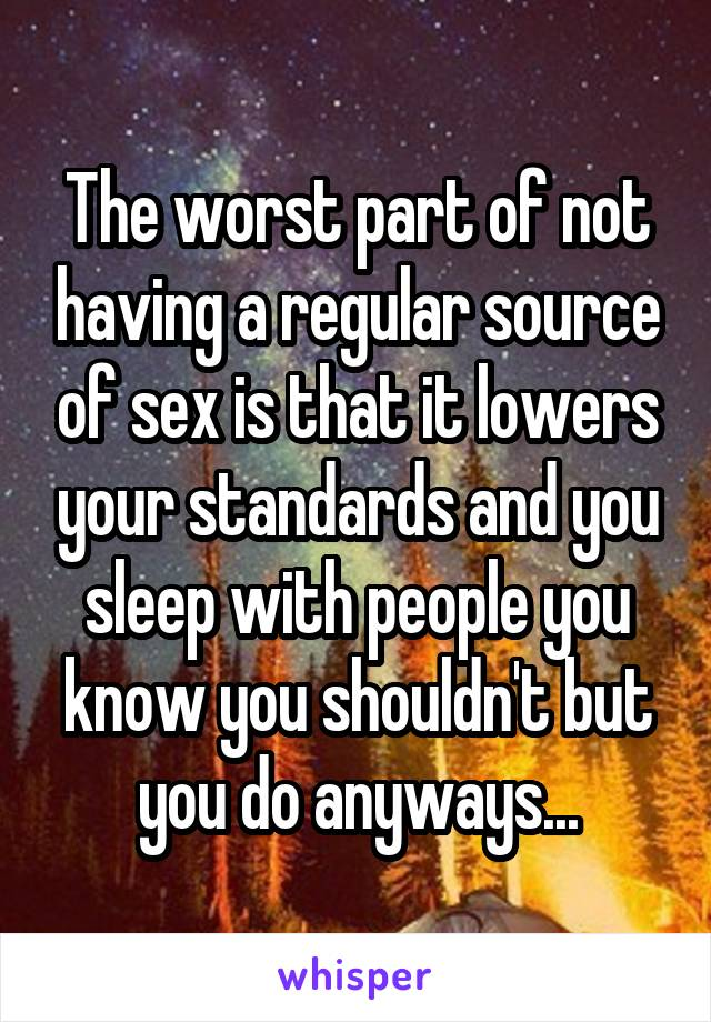 The worst part of not having a regular source of sex is that it lowers your standards and you sleep with people you know you shouldn't but you do anyways...