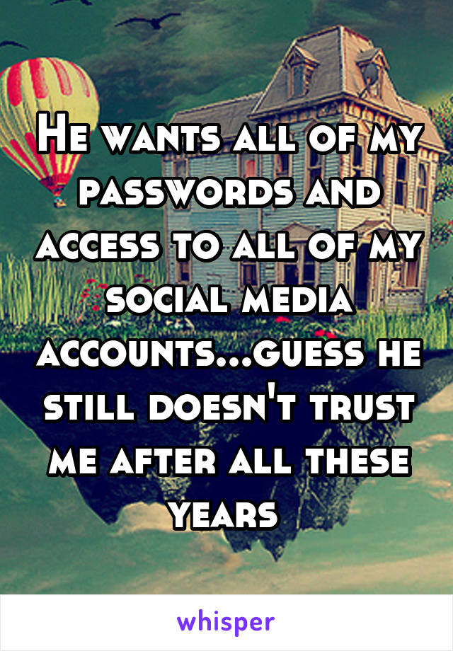 He wants all of my passwords and access to all of my social media accounts...guess he still doesn't trust me after all these years