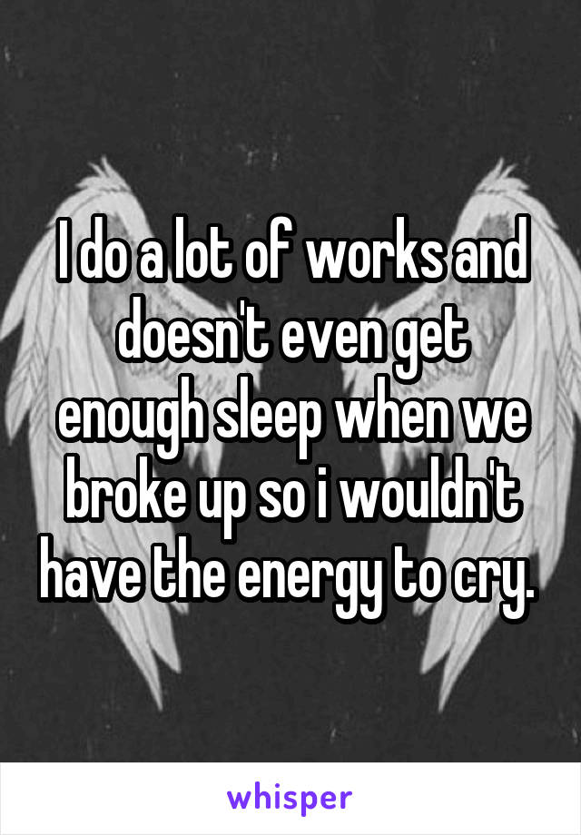 I do a lot of works and doesn't even get enough sleep when we broke up so i wouldn't have the energy to cry.