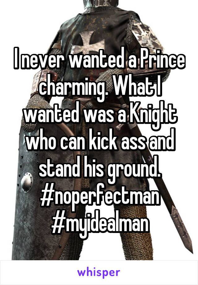 I never wanted a Prince charming. What I wanted was a Knight who can kick ass and stand his ground. #noperfectman #myidealman