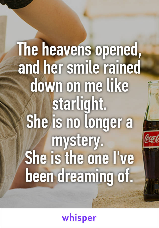 The heavens opened, and her smile rained down on me like starlight. She is no longer a mystery.  She is the one I've been dreaming of.