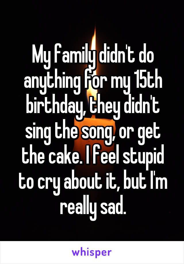 My family didn't do anything for my 15th birthday, they didn't sing the song, or get the cake. I feel stupid to cry about it, but I'm really sad.