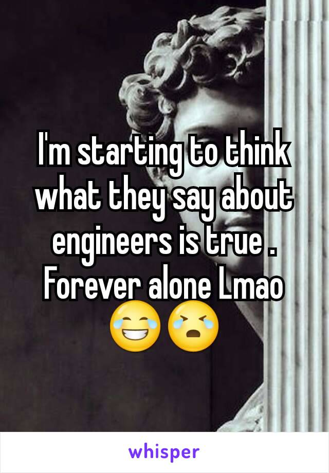 I'm starting to think what they say about engineers is true . Forever alone Lmao 😂😭