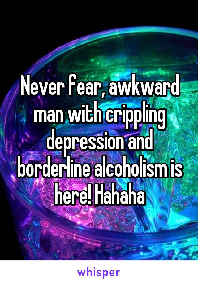 Never fear, awkward man with crippling depression and borderline alcoholism is here! Hahaha
