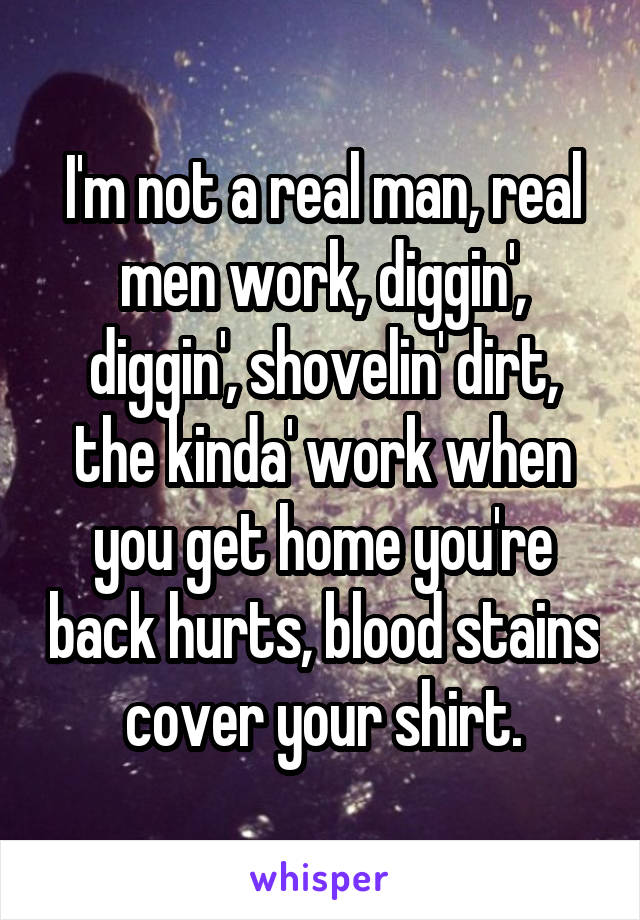 I'm not a real man, real men work, diggin', diggin', shovelin' dirt, the kinda' work when you get home you're back hurts, blood stains cover your shirt.