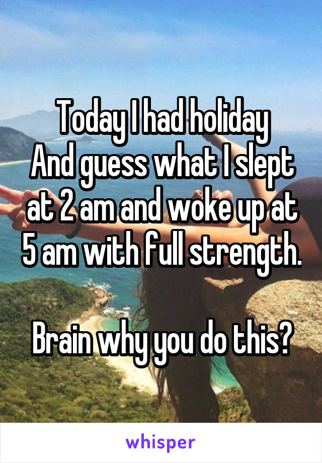Today I had holiday And guess what I slept at 2 am and woke up at 5 am with full strength.  Brain why you do this?