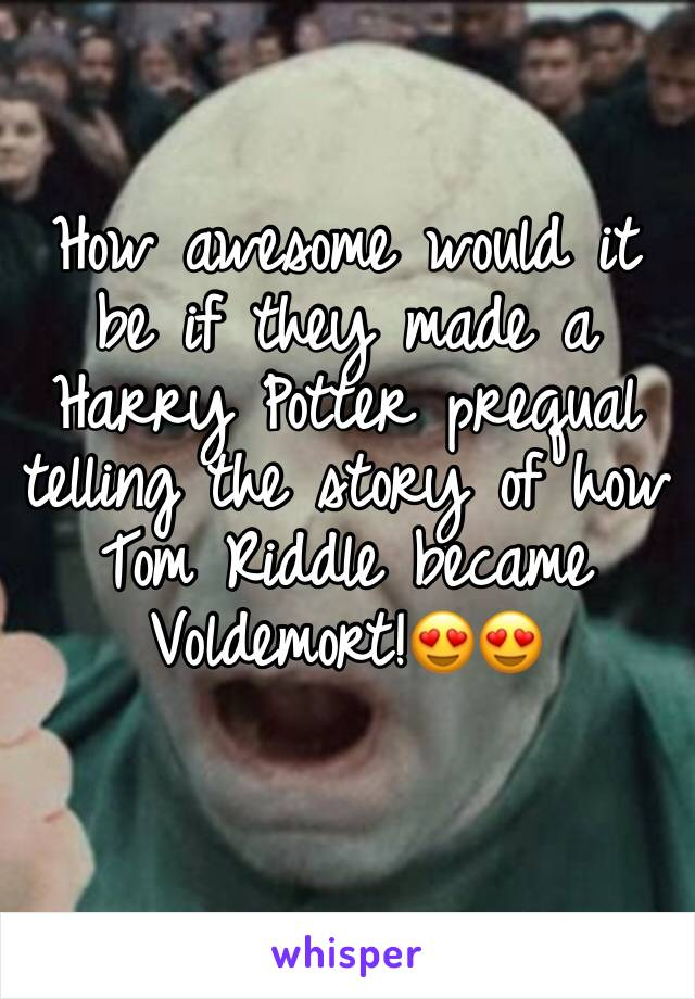 How awesome would it be if they made a Harry Potter prequal telling the story of how Tom Riddle became Voldemort!😍😍