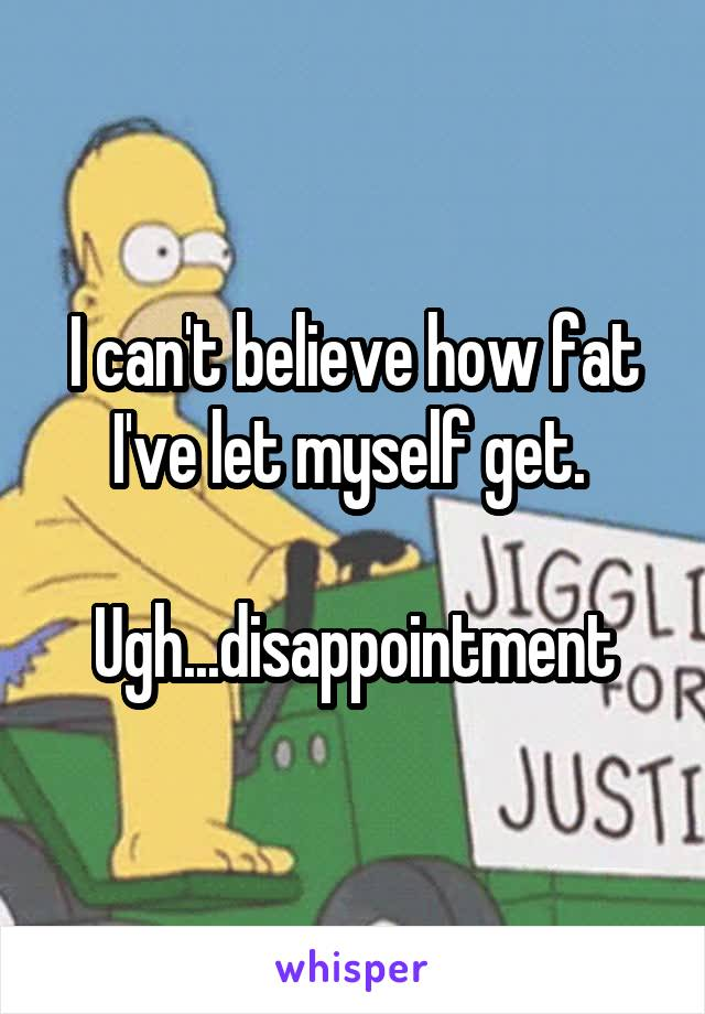 I can't believe how fat I've let myself get.   Ugh...disappointment