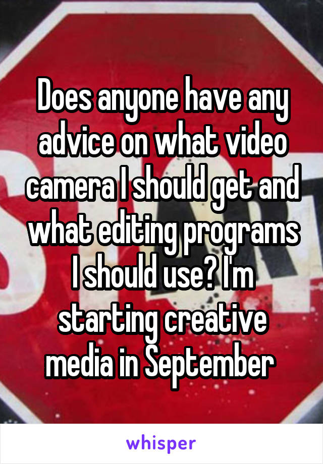 Does anyone have any advice on what video camera I should get and what editing programs I should use? I'm starting creative media in September
