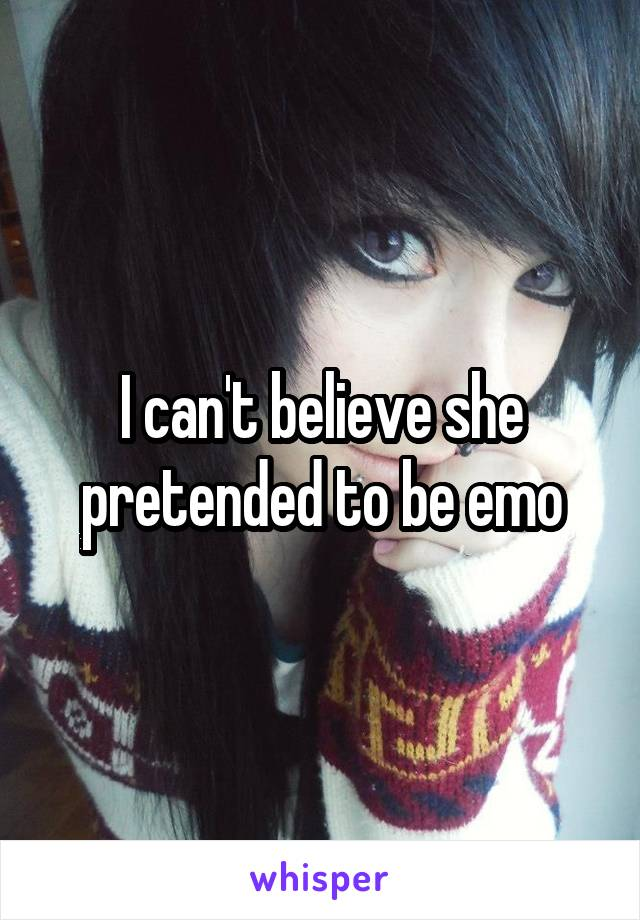 I can't believe she pretended to be emo