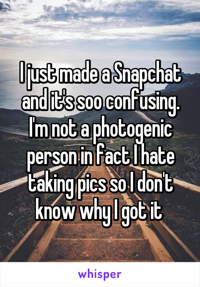 I just made a Snapchat and it's soo confusing. I'm not a photogenic person in fact I hate taking pics so I don't know why I got it