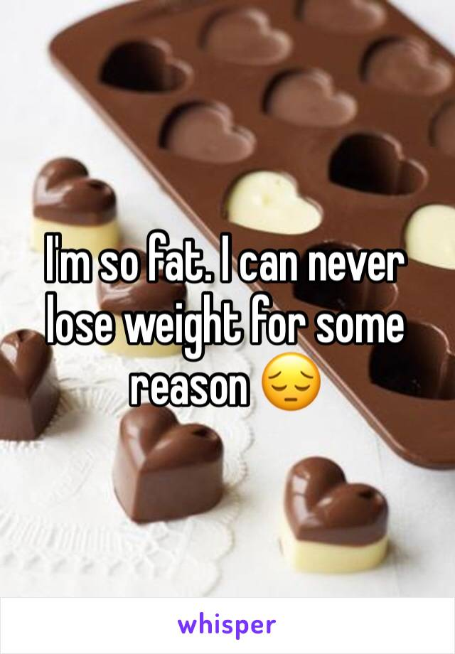I'm so fat. I can never lose weight for some reason 😔