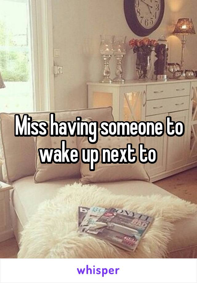 Miss having someone to wake up next to